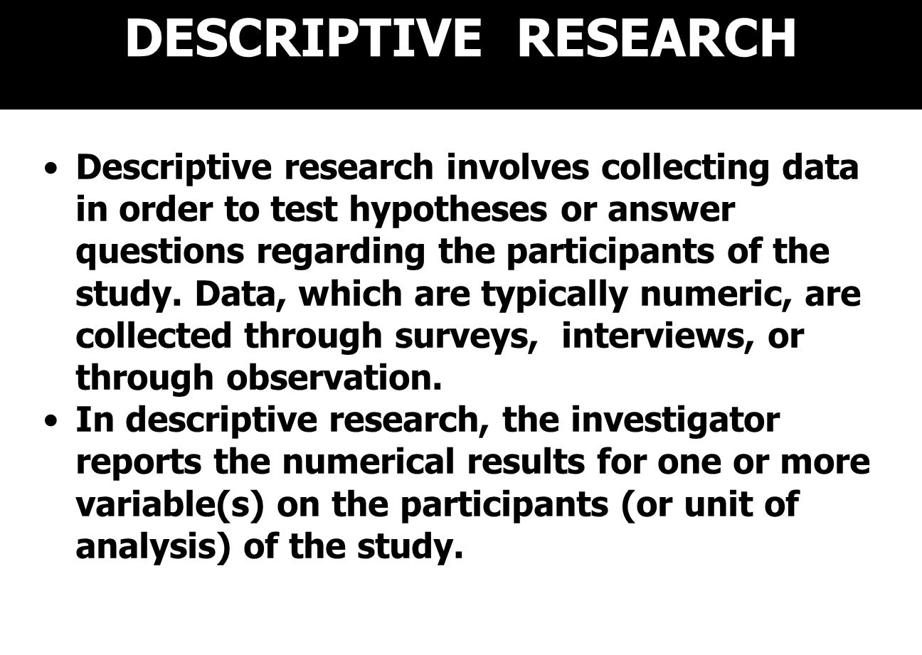 DESCRIPTIVE RESEARCH Descriptive research involves collecting data in order to test hypotheses or answer questions regarding the participants of the study.