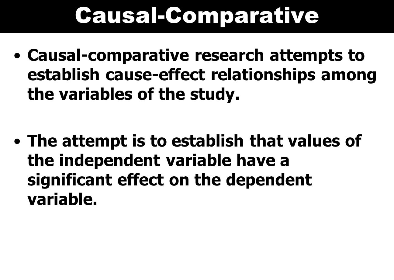 Causal-Comparative Causal-comparative research attempts to establish cause-effect relationships among the variables of the study.