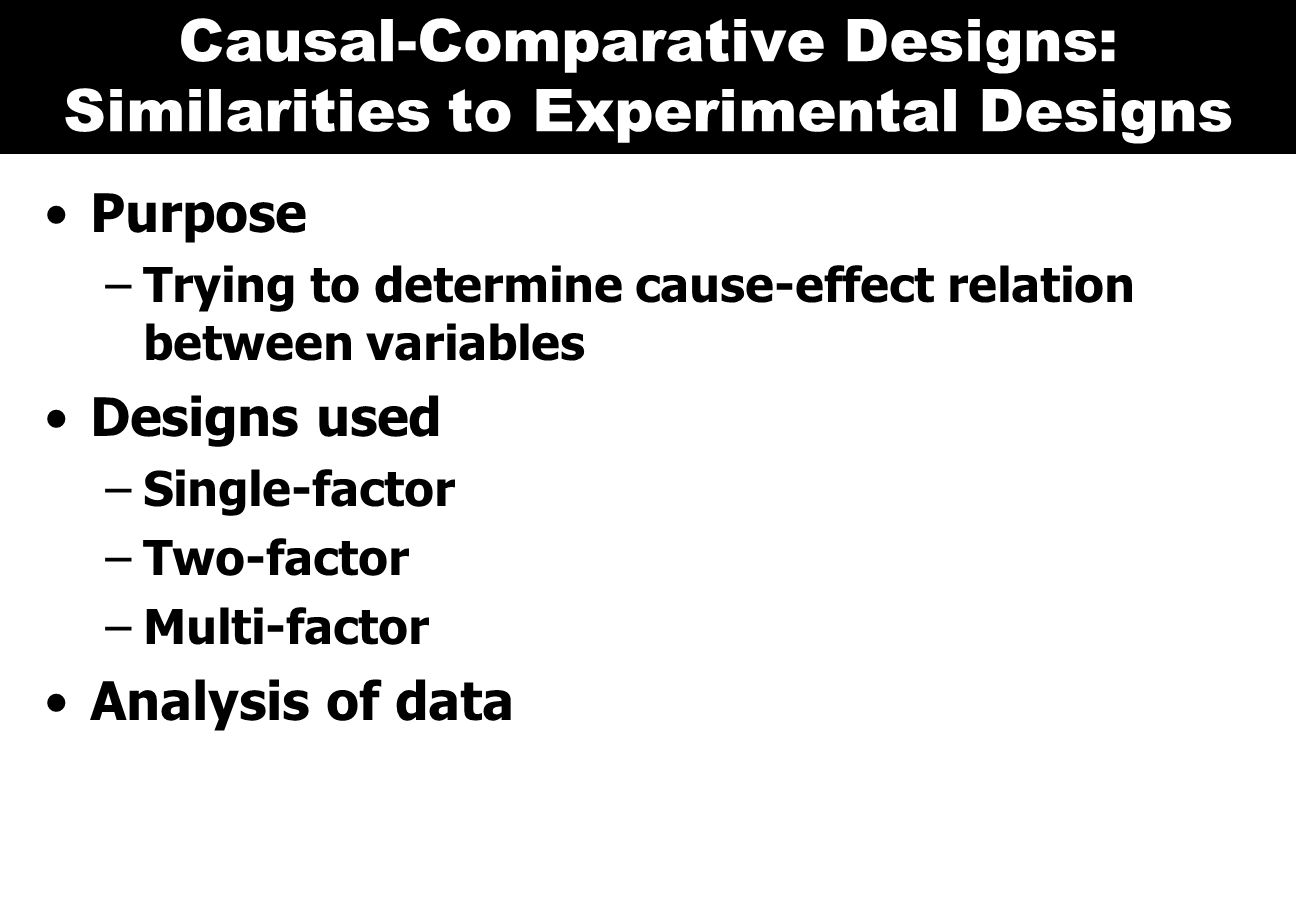 Causal-Comparative Designs: Similarities to Experimental Designs Purpose –Trying to determine cause-effect relation between variables Designs used –Single-factor –Two-factor –Multi-factor Analysis of data