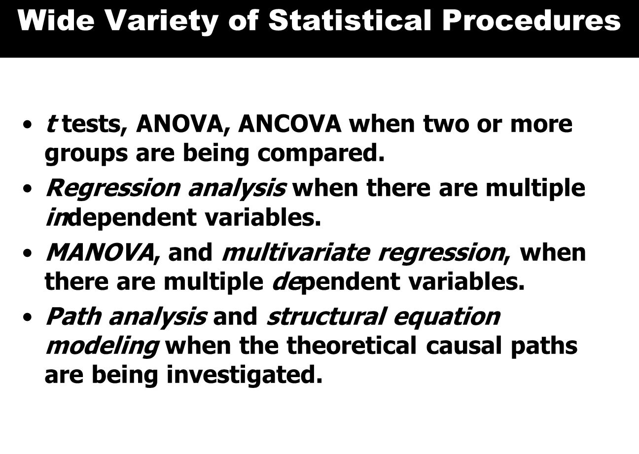 Wide Variety of Statistical Procedures t tests, ANOVA, ANCOVA when two or more groups are being compared.