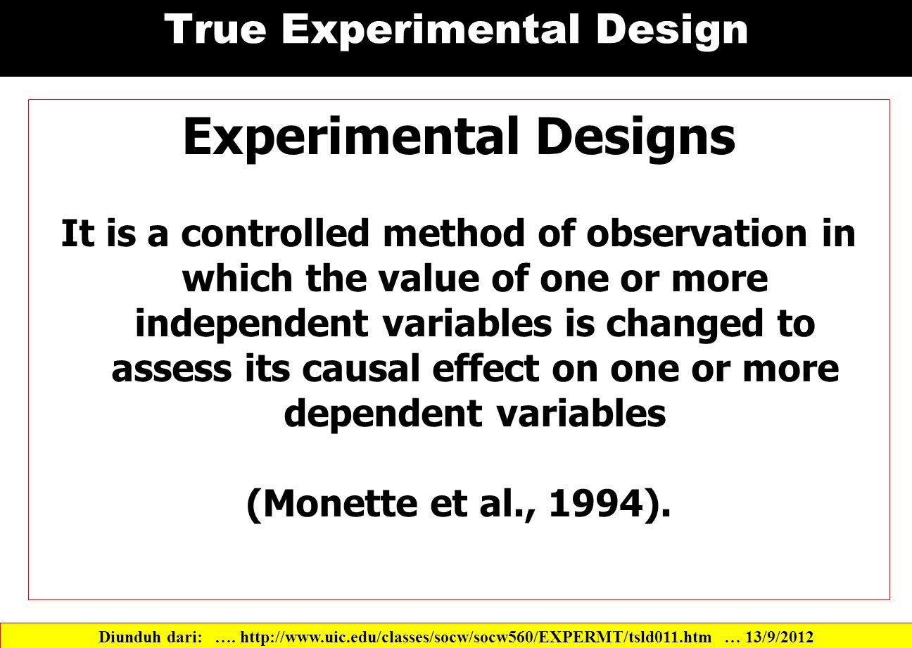 True Experimental Design Experimental Designs It is a controlled method of observation in which the value of one or more independent variables is changed to assess its causal effect on one or more dependent variables (Monette et al., 1994).