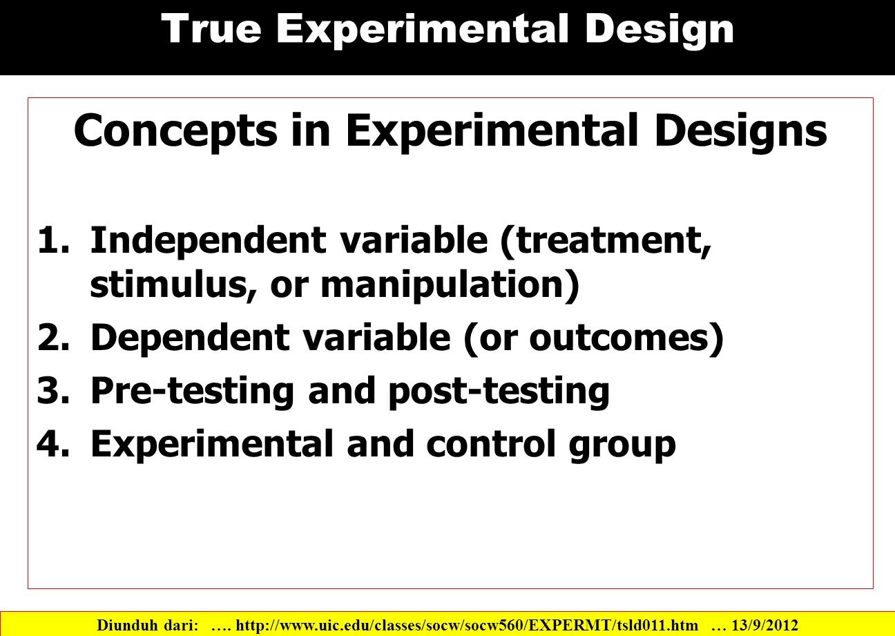 True Experimental Design Concepts in Experimental Designs 1.Independent variable (treatment, stimulus, or manipulation) 2.Dependent variable (or outcomes) 3.Pre-testing and post-testing 4.Experimental and control group Diunduh dari: ….