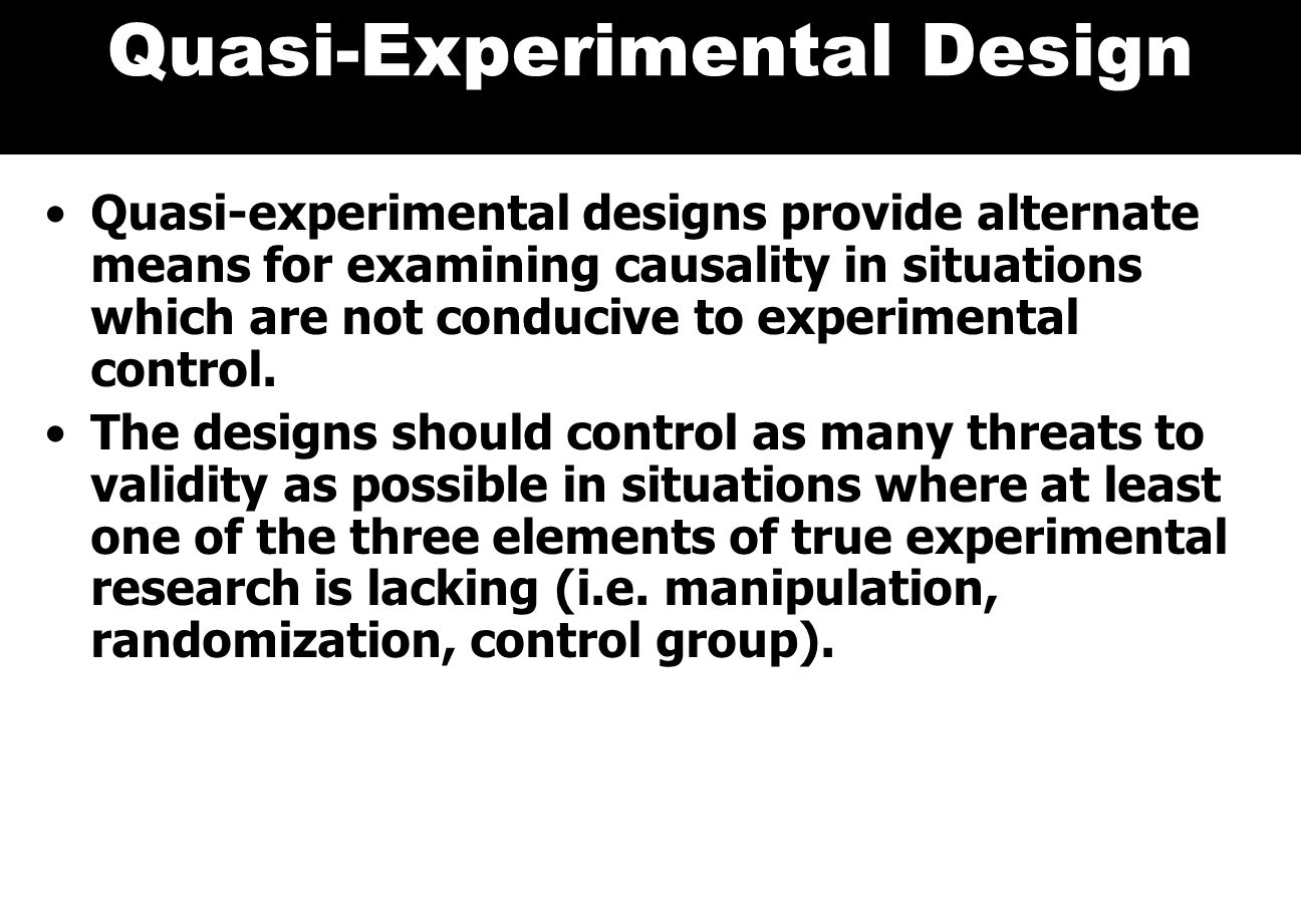 Quasi-Experimental Design Quasi-experimental designs provide alternate means for examining causality in situations which are not conducive to experimental control.