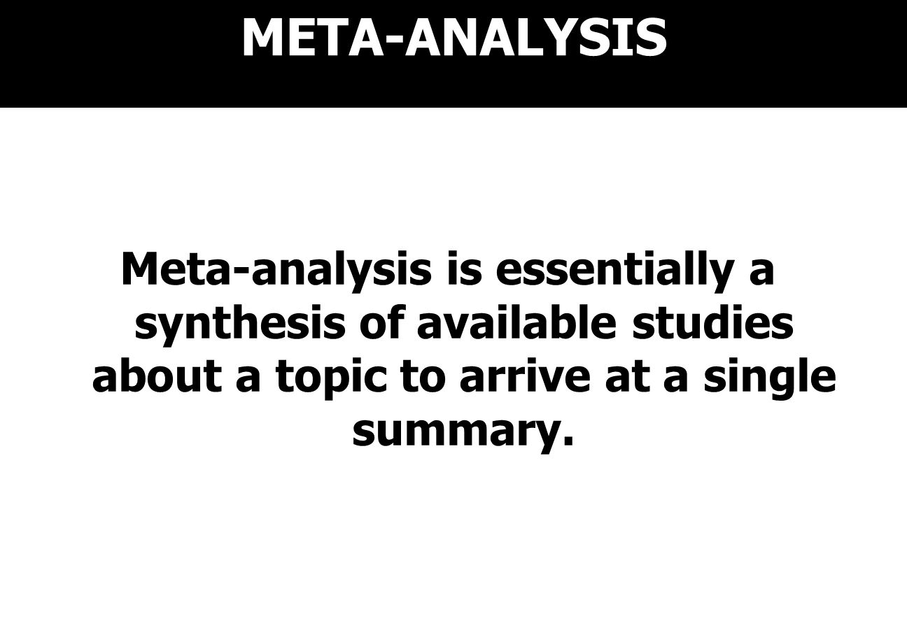 META-ANALYSIS Meta-analysis is essentially a synthesis of available studies about a topic to arrive at a single summary.