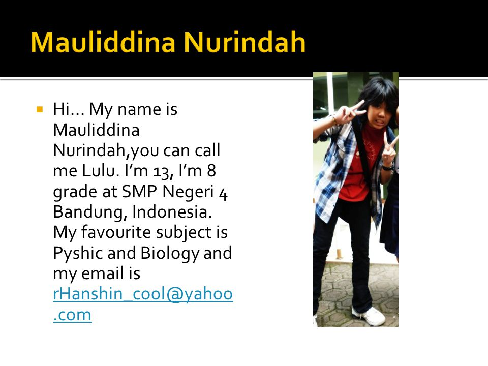  Hi... My name is Mauliddina Nurindah,you can call me Lulu.