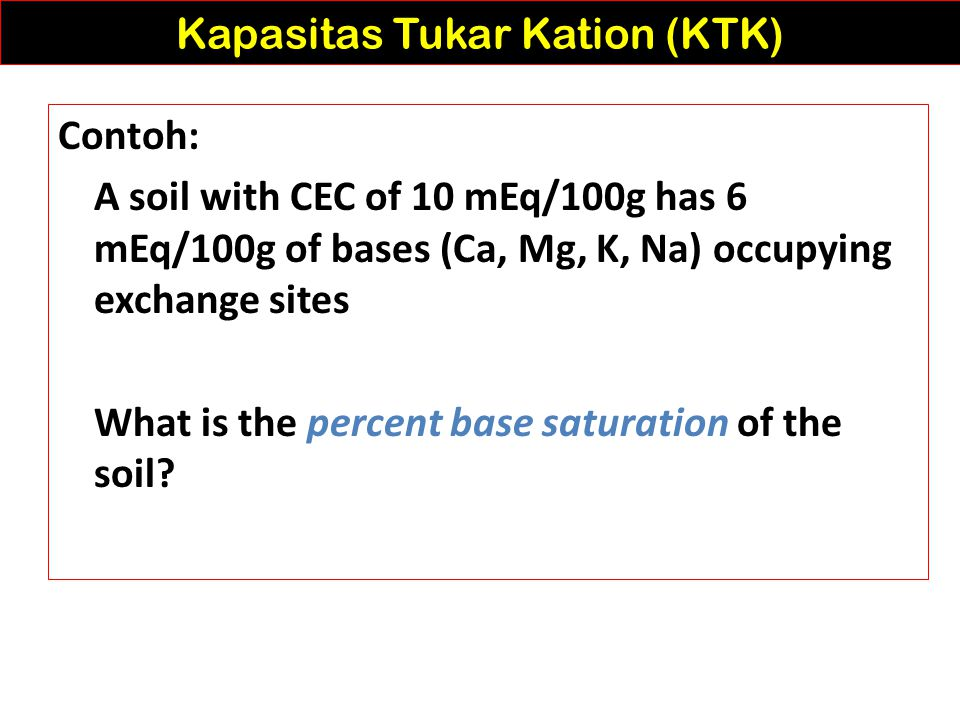 Estimations that > 99% of cations in soil solution are adsorbed... does not mean that percent base saturation is 99% Kapasitas Tukar Kation (KTK) Exch