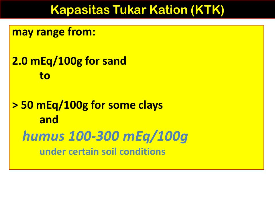 may range from: 2.0 mEq/100g for sand to > 50 mEq/100g for some clays and humus 100-300 mEq/100g under certain soil conditions Kapasitas Tukar Kation (KTK)