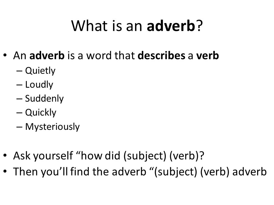 "What is an adverb? An adverb is a word that describes a verb – Quietly – Loudly – Suddenly – Quickly – Mysteriously Ask yourself ""how did (subject) (v"