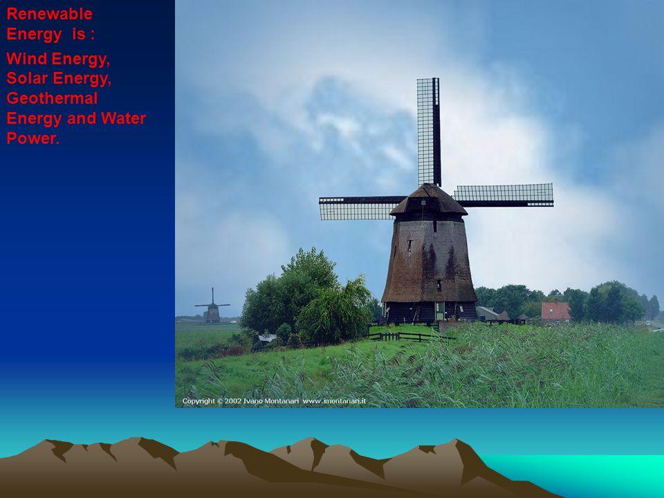 Renewable Energy is : Wind Energy, Solar Energy, Geothermal Energy and Water Power.