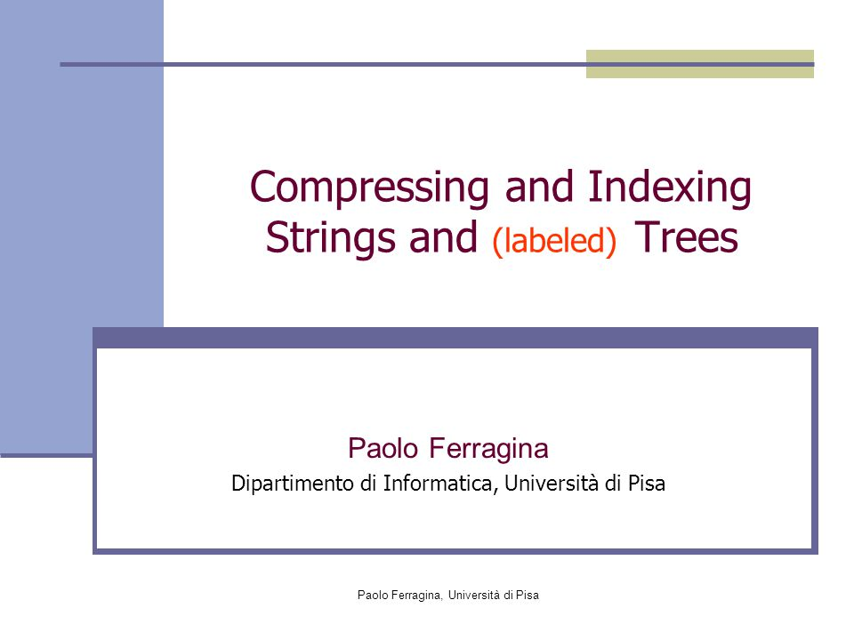 Paolo Ferragina, Università di Pisa  Let Compr be the compressor we wish to boost  Let LC 1, …, LC r be the partition of BWT(T) induced by a leaf cover LC, and let us define cost of LC as cost( LC, Compr)= ∑ j | Compr ( LC j )| Goal: Goal: Find the leaf cover L C * of minimum cost It suffices a post-order visit of the suffix tree (suffix array), optimal time We have : Cost( L C *, Compr ) ≤ Cost( H k, Compr )  H k (T),  k |c | ≤ λ |s| H (s) + f( |s|) Technically, we show that 0 k A compression booster [Ferragina et al., JACM '05] kk + log 2 |s| +  k ' Researchers may now concentrate on the apparently simpler task of designing 0-th order compressors [see e.g.