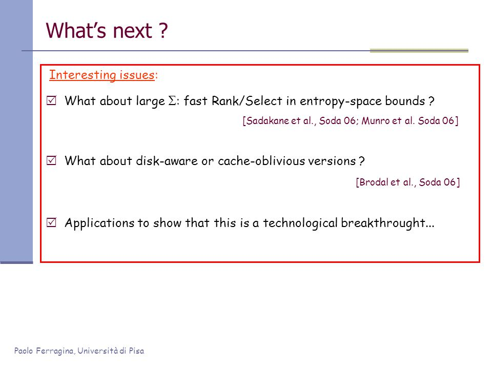 Paolo Ferragina, Università di Pisa What's next ? Interesting issues:  What about large  : fast Rank/Select in entropy-space bounds ? [Sadakane et a