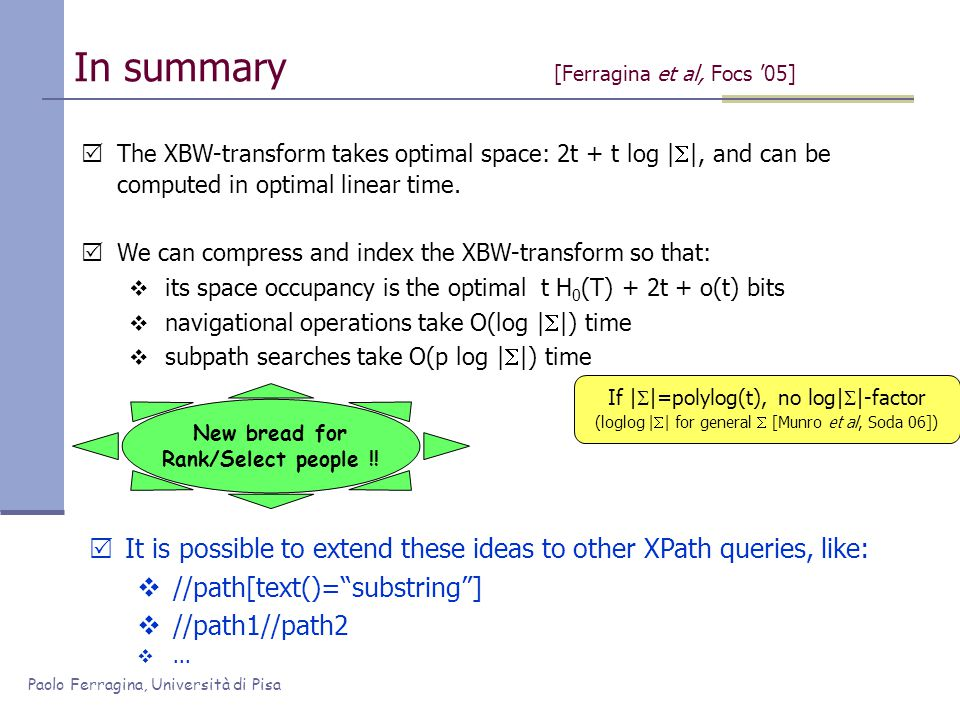 Paolo Ferragina, Università di Pisa In summary [Ferragina et al, Focs '05]  The XBW-transform takes optimal space: 2t + t log |  |, and can be computed in optimal linear time.
