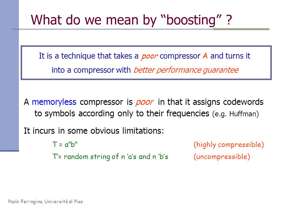 "Paolo Ferragina, Università di Pisa What do we mean by ""boosting"" ? It is a technique that takes a poor compressor A and turns it into a compressor wi"