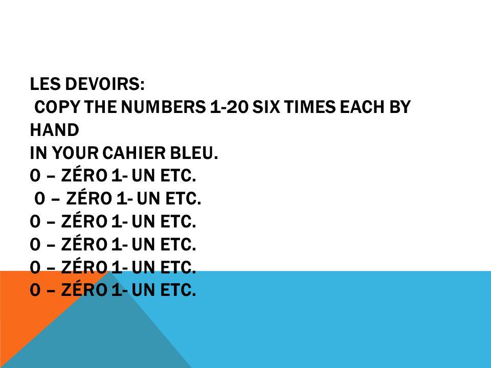 LES DEVOIRS: COPY THE NUMBERS 1-20 SIX TIMES EACH BY HAND IN YOUR CAHIER BLEU. 0 – ZÉRO 1- UN ETC. 0 – ZÉRO 1- UN ETC. 0 – ZÉRO 1- UN ETC. 0 – ZÉRO 1-