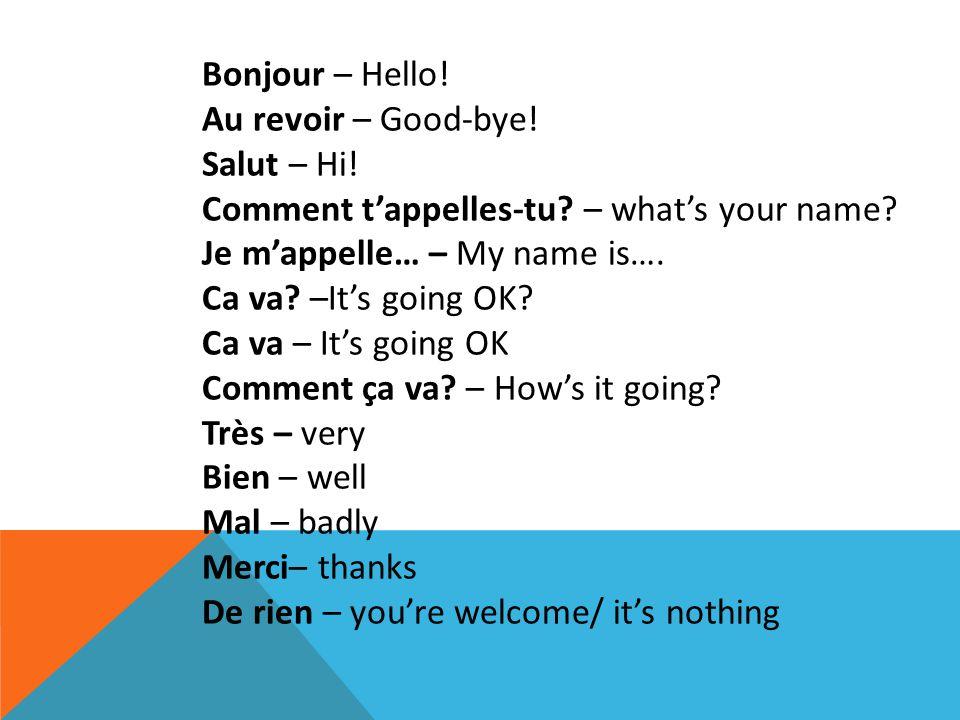 Bonjour – Hello! Au revoir – Good-bye! Salut – Hi! Comment t'appelles-tu? – what's your name? Je m'appelle… – My name is…. Ca va? –It's going OK? Ca v
