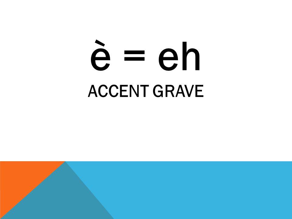 è = eh ACCENT GRAVE