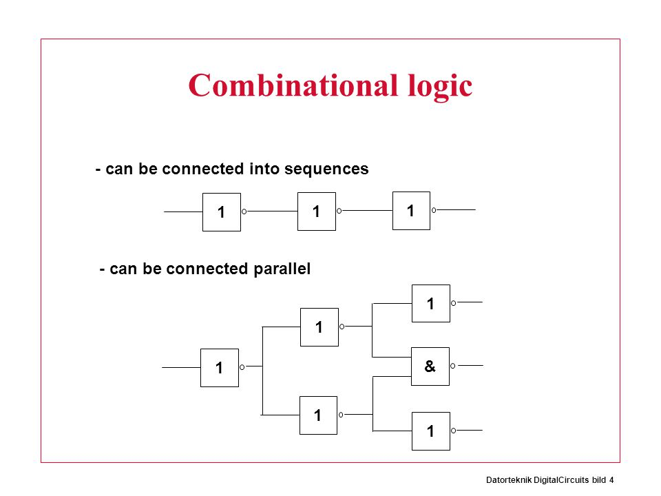 Datorteknik DigitalCircuits bild 4 Combinational logic 1 1 1 - can be connected into sequences - can be connected parallel 1111 & 1