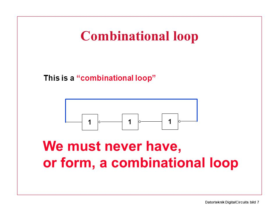 Datorteknik DigitalCircuits bild 7 Combinational loop 1 1 1 This is a combinational loop We must never have, or form, a combinational loop
