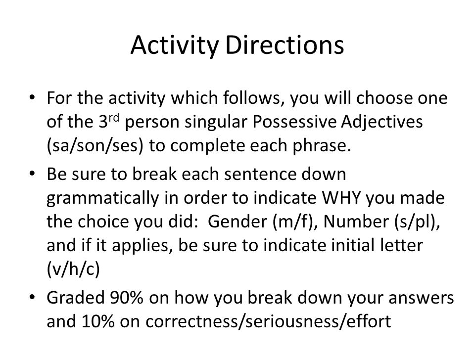 Activity Directions For the activity which follows, you will choose one of the 3 rd person singular Possessive Adjectives (sa/son/ses) to complete each phrase.