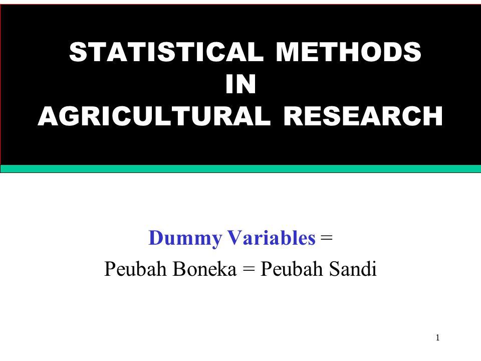 1 STATISTICAL METHODS IN AGRICULTURAL RESEARCH Dummy Variables = Peubah Boneka = Peubah Sandi