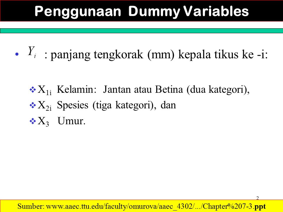 2 Penggunaan Dummy Variables : panjang tengkorak (mm) kepala tikus ke -i:  X 1i Kelamin: Jantan atau Betina (dua kategori),  X 2i Spesies (tiga kategori), dan  X 3 Umur.