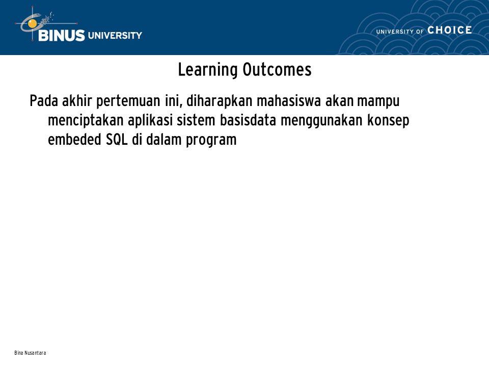 Bina Nusantara Learning Outcomes Pada akhir pertemuan ini, diharapkan mahasiswa akan mampu menciptakan aplikasi sistem basisdata menggunakan konsep embeded SQL di dalam program