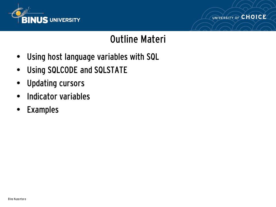 Bina Nusantara Outline Materi Using host language variables with SQL Using SQLCODE and SQLSTATE Updating cursors Indicator variables Examples