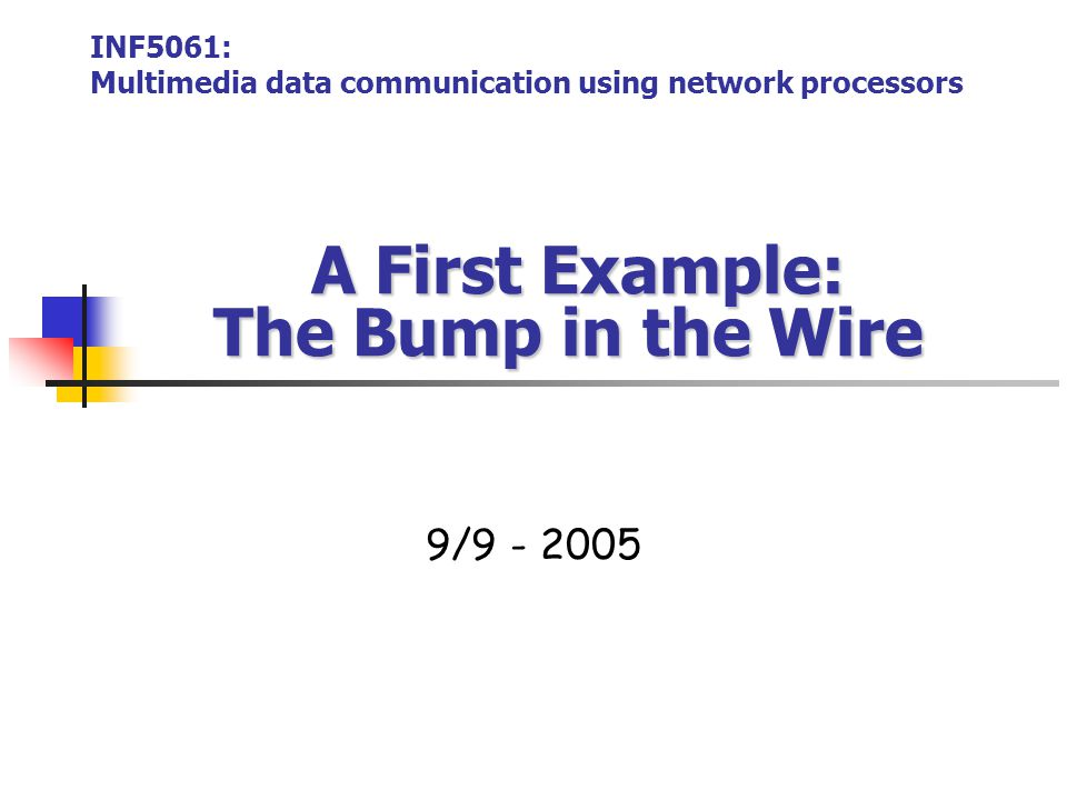 A First Example: The Bump in the Wire A First Example: The Bump in the Wire 9/9 - 2005 INF5061: Multimedia data communication using network processors