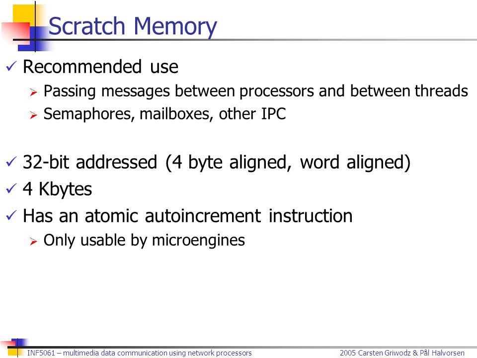 2005 Carsten Griwodz & Pål HalvorsenINF5061 – multimedia data communication using network processors Scratch Memory Recommended use  Passing messages between processors and between threads  Semaphores, mailboxes, other IPC 32-bit addressed (4 byte aligned, word aligned) 4 Kbytes Has an atomic autoincrement instruction  Only usable by microengines