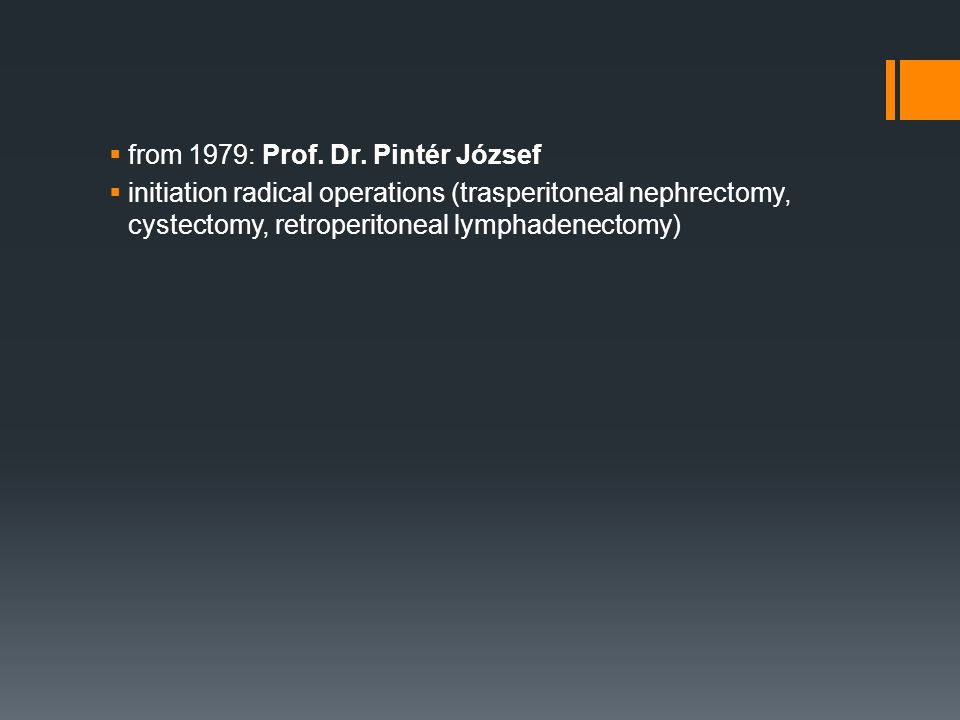  from 1979: Prof. Dr. Pintér József  initiation radical operations (trasperitoneal nephrectomy, cystectomy, retroperitoneal lymphadenectomy)