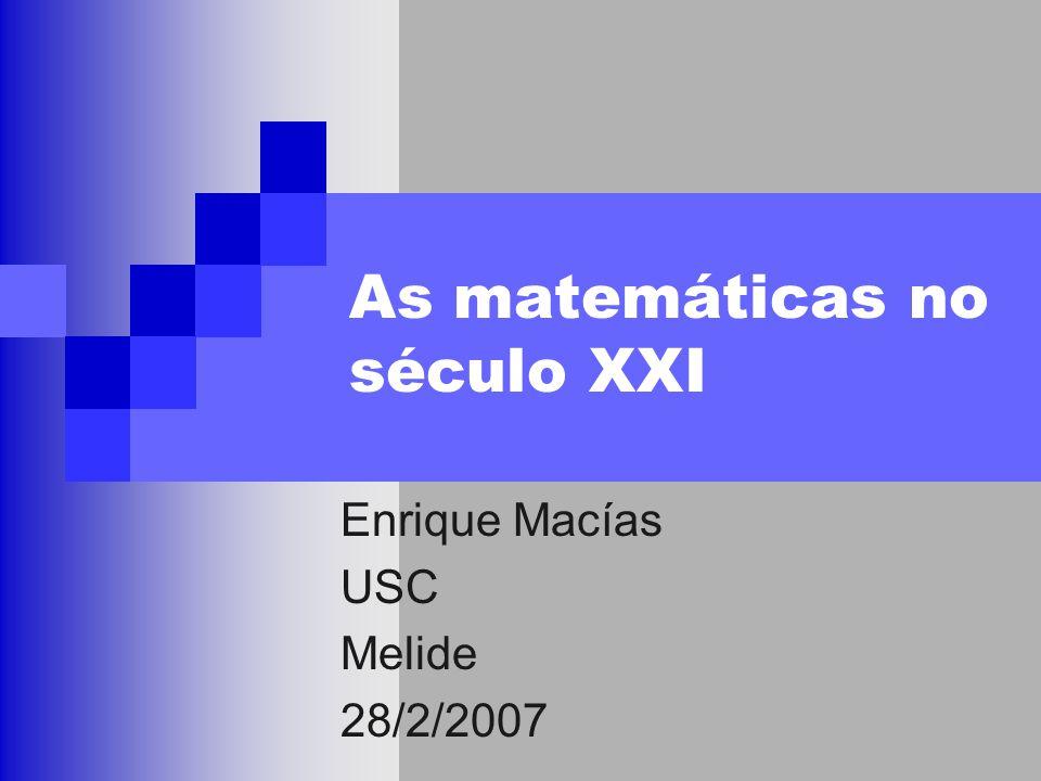 As matemáticas no século XXI Enrique Macías USC Melide 28/2/2007