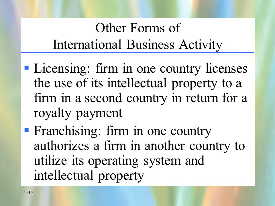 1-12 Other Forms of International Business Activity  Licensing: firm in one country licenses the use of its intellectual property to a firm in a second country in return for a royalty payment  Franchising: firm in one country authorizes a firm in another country to utilize its operating system and intellectual property