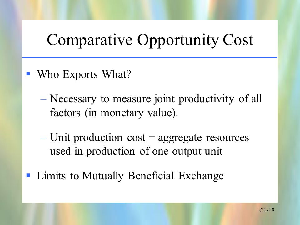C1-18 Comparative Opportunity Cost  Who Exports What? –Necessary to measure joint productivity of all factors (in monetary value). –Unit production c
