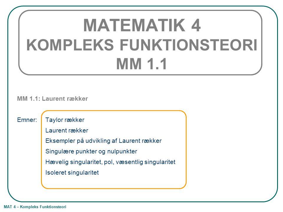 MAT 4 – Kompleks Funktionsteori MATEMATIK 4 KOMPLEKS FUNKTIONSTEORI MM 1.1 MM 1.1: Laurent rækker Emner: Taylor rækker Laurent rækker Eksempler på udvikling af Laurent rækker Singulære punkter og nulpunkter Hævelig singularitet, pol, væsentlig singularitet Isoleret singularitet
