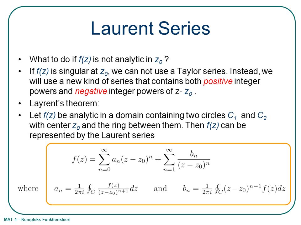 MAT 4 – Kompleks Funktionsteori Laurent Series What to do if f(z) is not analytic in z 0 .