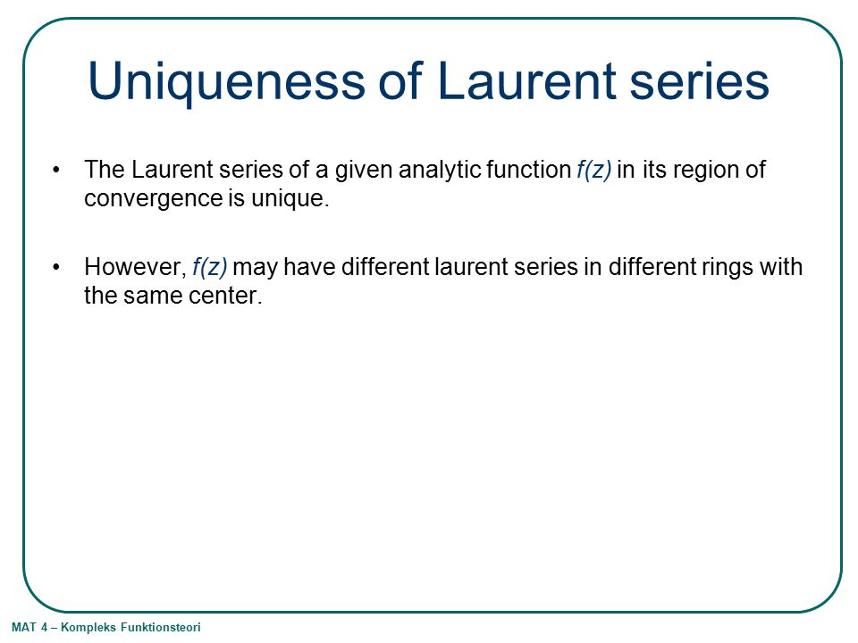 MAT 4 – Kompleks Funktionsteori Uniqueness of Laurent series The Laurent series of a given analytic function f(z) in its region of convergence is unique.