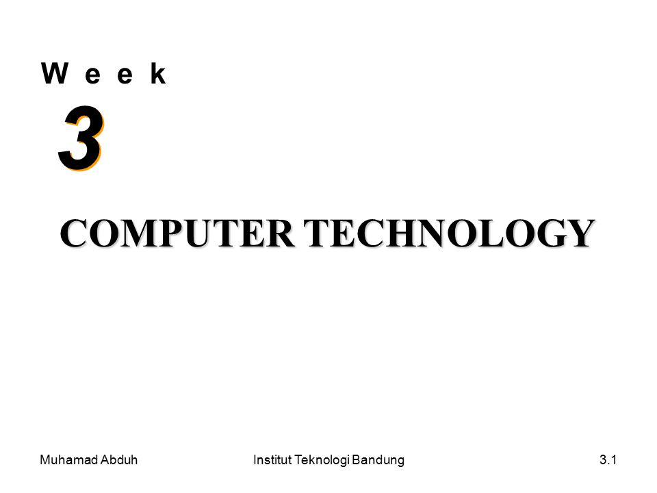 Muhamad AbduhInstitut Teknologi Bandung3.1 W e e k 3 3 COMPUTER TECHNOLOGY