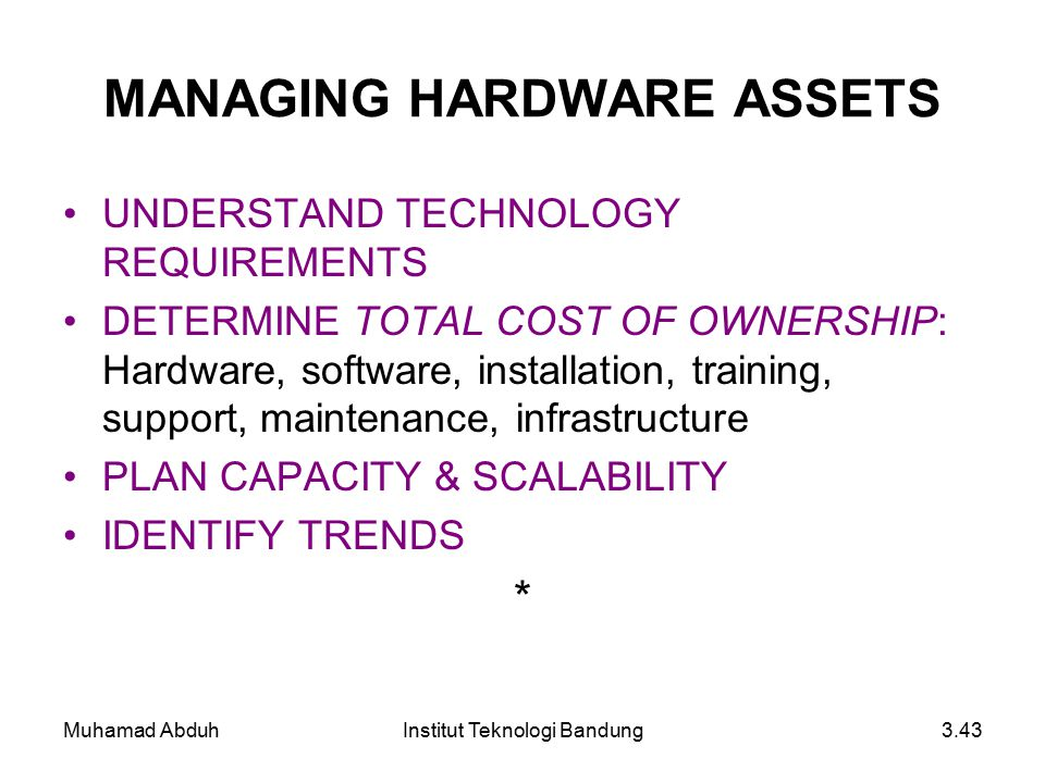 Muhamad AbduhInstitut Teknologi Bandung3.43 MANAGING HARDWARE ASSETS UNDERSTAND TECHNOLOGY REQUIREMENTS DETERMINE TOTAL COST OF OWNERSHIP: Hardware, s
