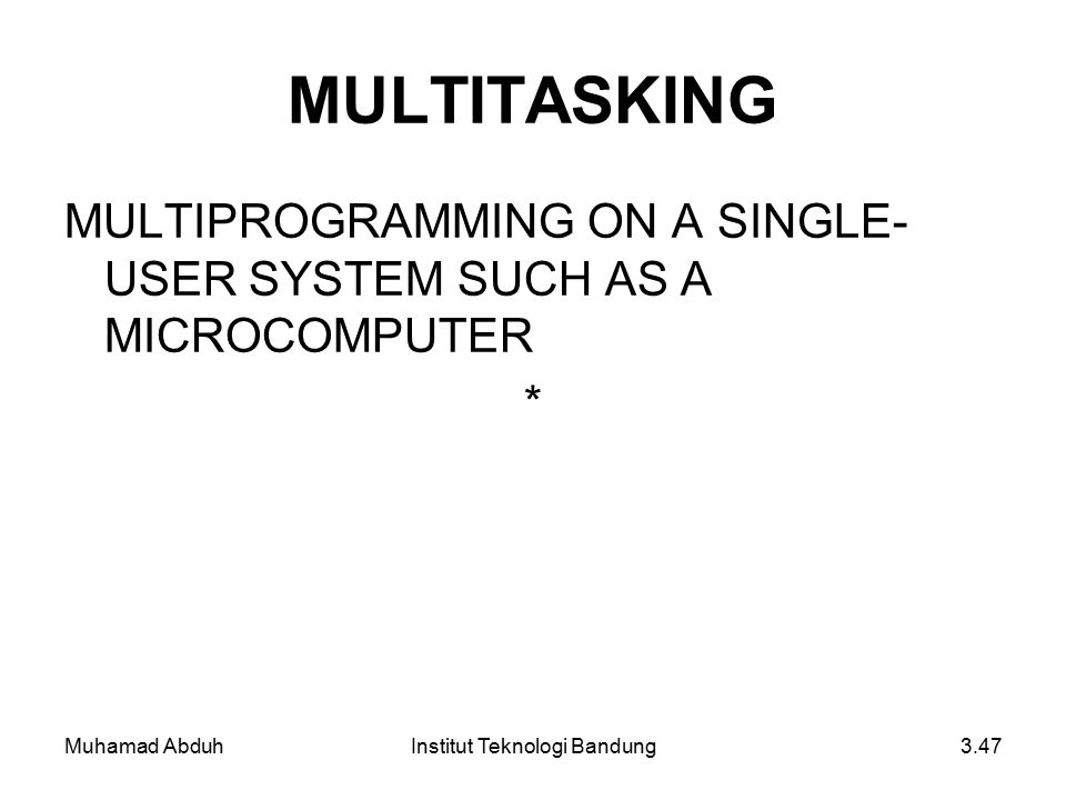 Muhamad AbduhInstitut Teknologi Bandung3.47 MULTITASKING MULTIPROGRAMMING ON A SINGLE- USER SYSTEM SUCH AS A MICROCOMPUTER *