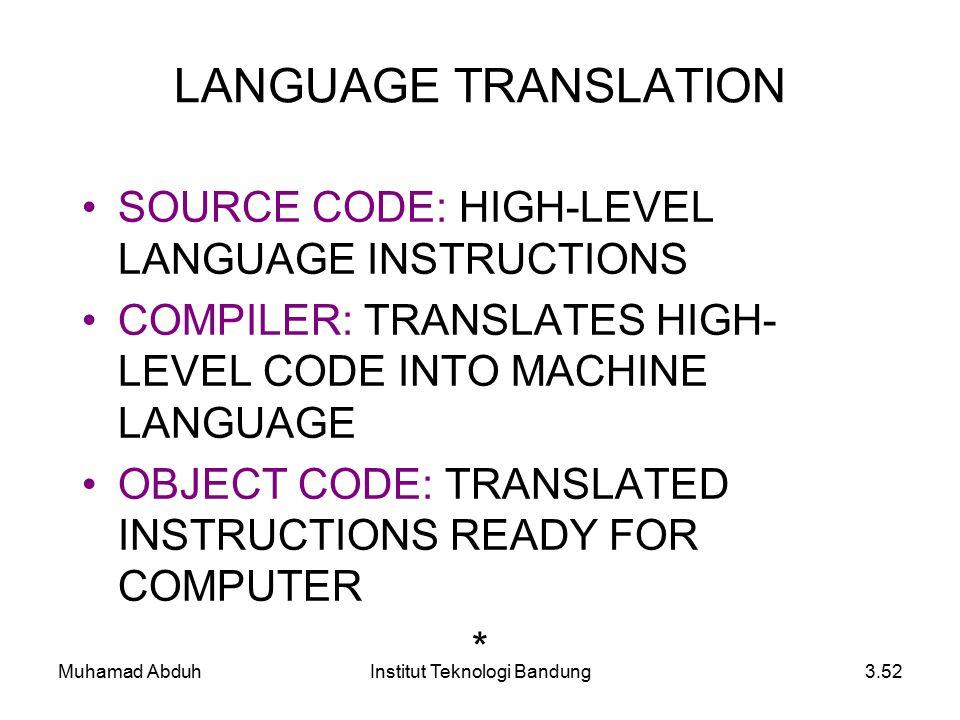 Muhamad AbduhInstitut Teknologi Bandung3.52 SOURCE CODE: HIGH-LEVEL LANGUAGE INSTRUCTIONS COMPILER: TRANSLATES HIGH- LEVEL CODE INTO MACHINE LANGUAGE OBJECT CODE: TRANSLATED INSTRUCTIONS READY FOR COMPUTER * LANGUAGE TRANSLATION
