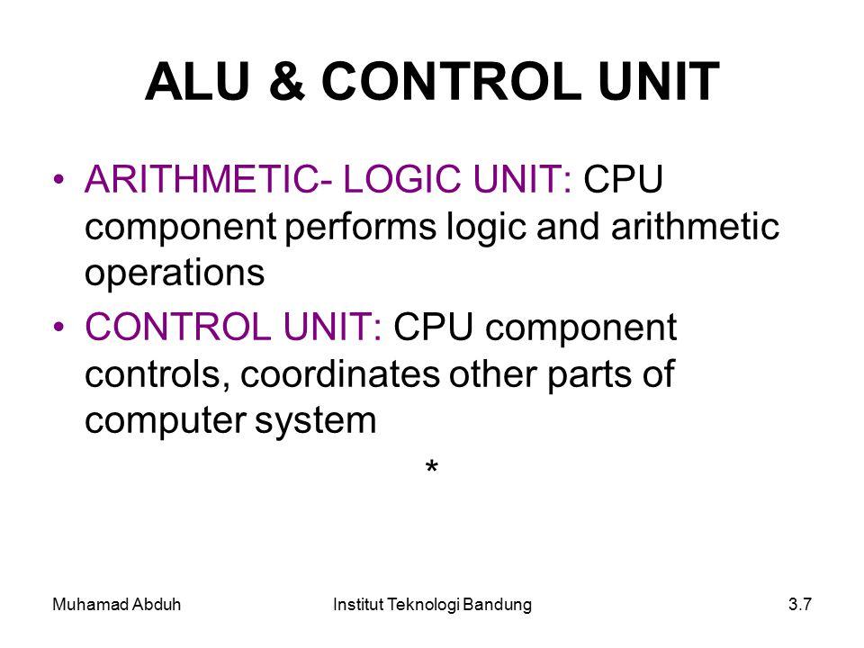 Muhamad AbduhInstitut Teknologi Bandung3.7 ALU & CONTROL UNIT ARITHMETIC- LOGIC UNIT: CPU component performs logic and arithmetic operations CONTROL UNIT: CPU component controls, coordinates other parts of computer system *