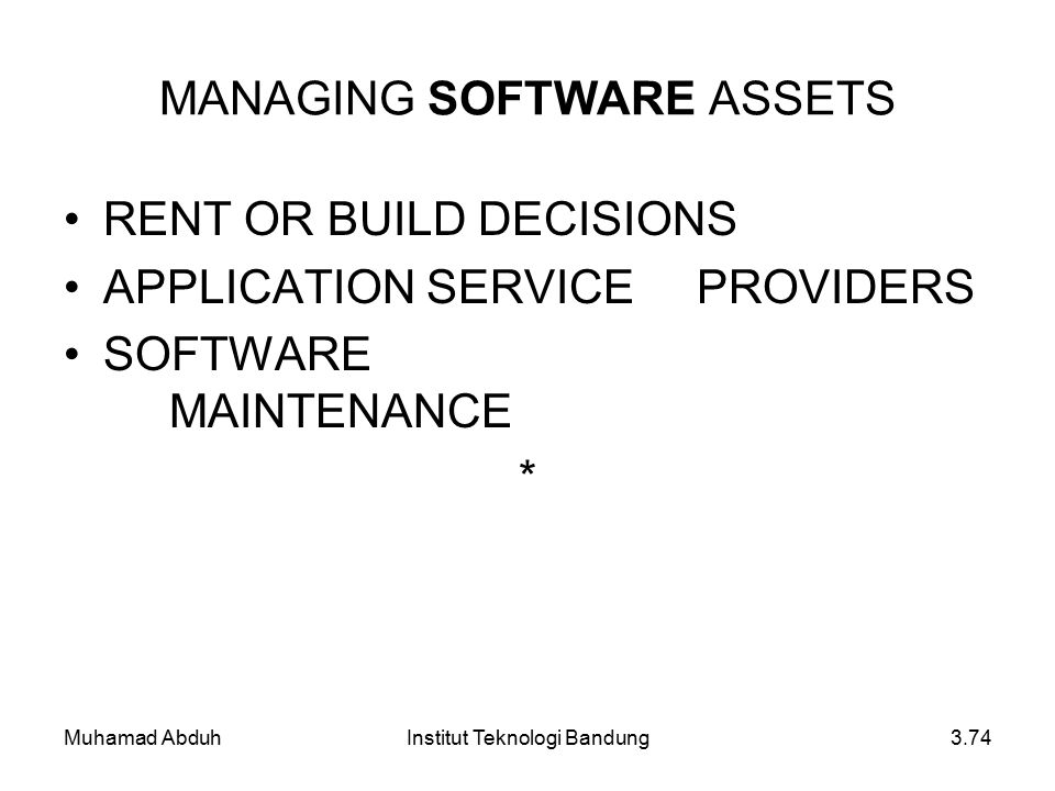 Muhamad AbduhInstitut Teknologi Bandung3.74 MANAGING SOFTWARE ASSETS RENT OR BUILD DECISIONS APPLICATION SERVICE PROVIDERS SOFTWARE MAINTENANCE *