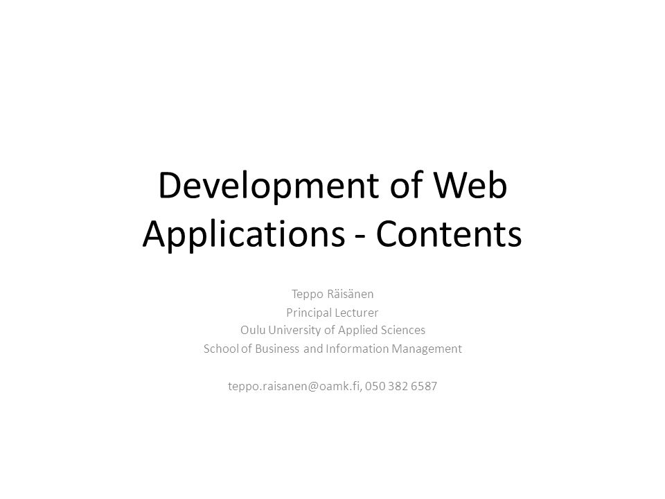 Development of Web Applications - Contents Teppo Räisänen Principal Lecturer Oulu University of Applied Sciences School of Business and Information Ma