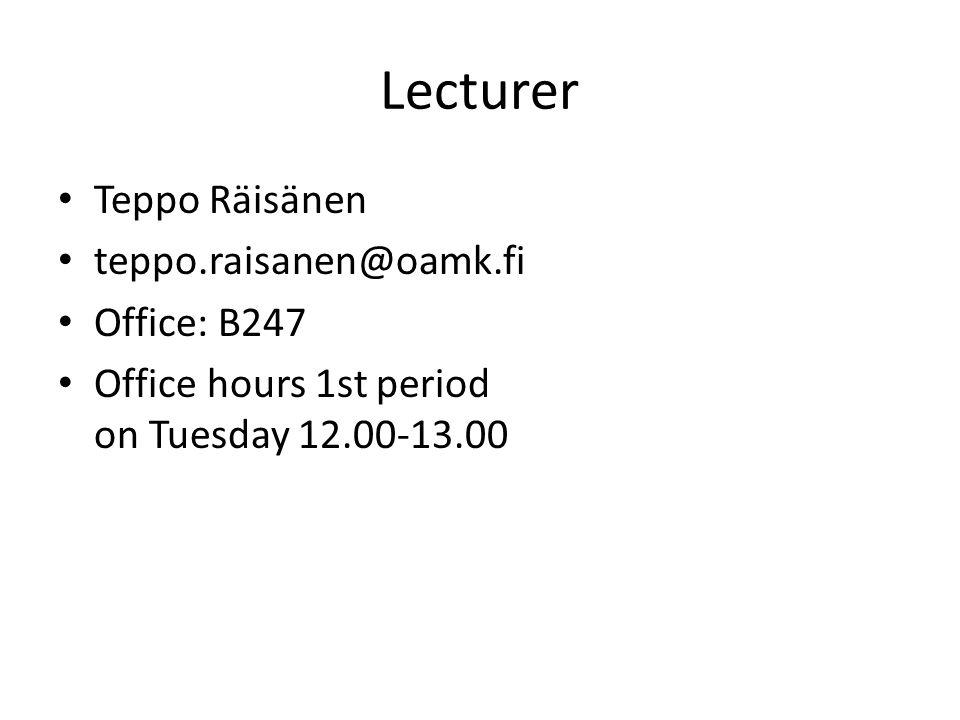 Lecturer Teppo Räisänen teppo.raisanen@oamk.fi Office: B247 Office hours 1st period on Tuesday 12.00-13.00