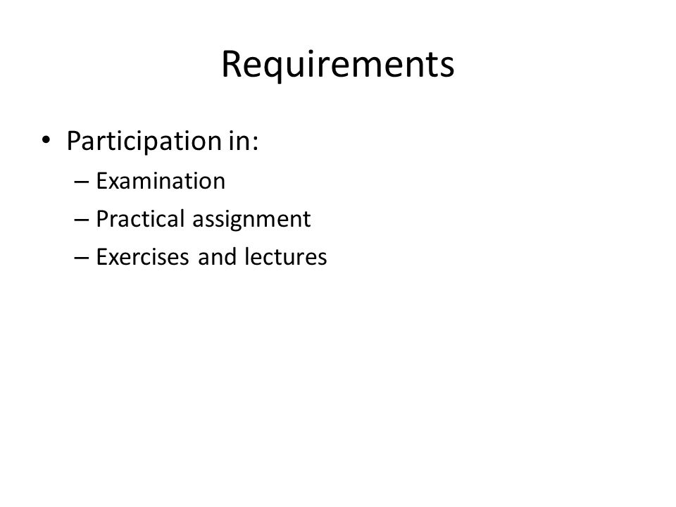 Requirements Participation in: – Examination – Practical assignment – Exercises and lectures