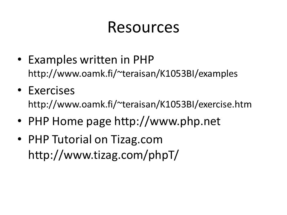 Resources Examples written in PHP http://www.oamk.fi/~teraisan/K1053BI/examples Exercises http://www.oamk.fi/~teraisan/K1053BI/exercise.htm PHP Home page http://www.php.net PHP Tutorial on Tizag.com http://www.tizag.com/phpT/