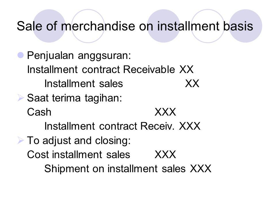 Sale of merchandise on installment basis Penjualan anggsuran: Installment contract Receivable XX Installment sales XX  Saat terima tagihan: CashXXX I