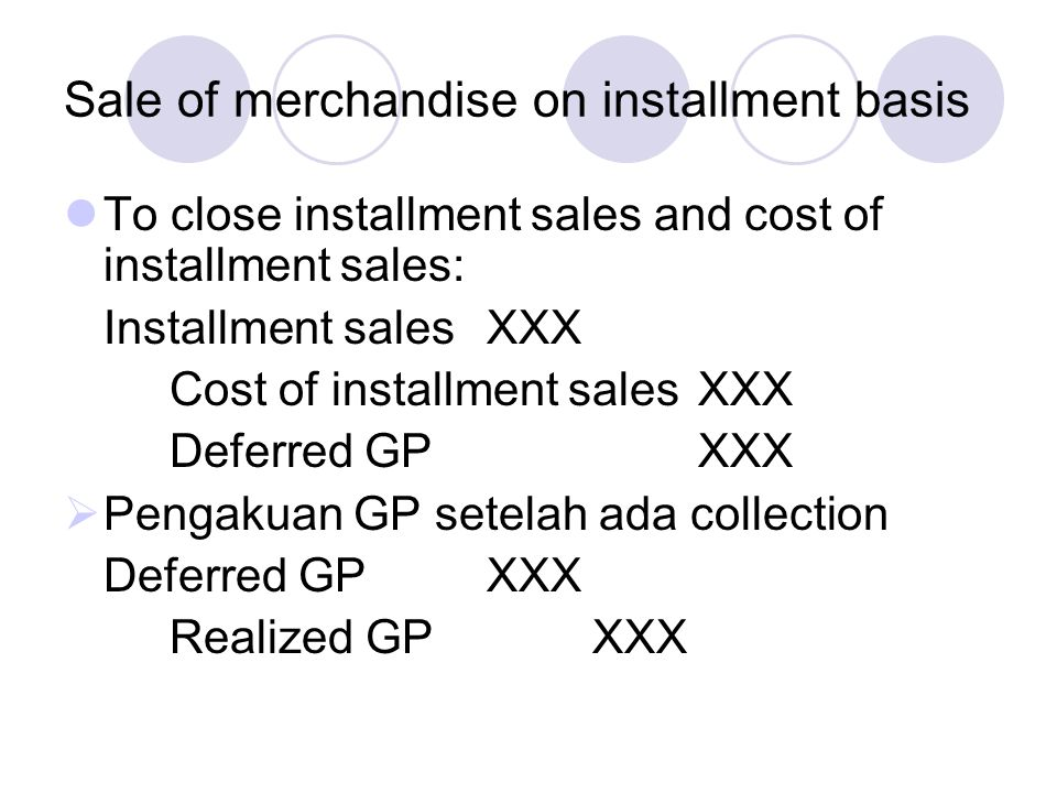 Sale of merchandise on installment basis To close installment sales and cost of installment sales: Installment salesXXX Cost of installment salesXXX D