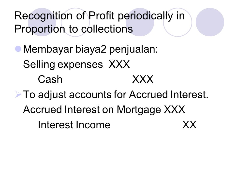 Recognition of Profit periodically in Proportion to collections Pengakuan Laba kotor: Deferred Gross ProfitXXX Realized Gross ProfitXXX  Menutup Nominal Accounts: Realized GPXXX Interest IncomeXXX Selling expensesXXX Income SummaryXXX