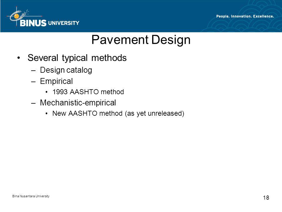 Bina Nusantara University 18 Pavement Design Several typical methods –Design catalog –Empirical 1993 AASHTO method –Mechanistic-empirical New AASHTO method (as yet unreleased)